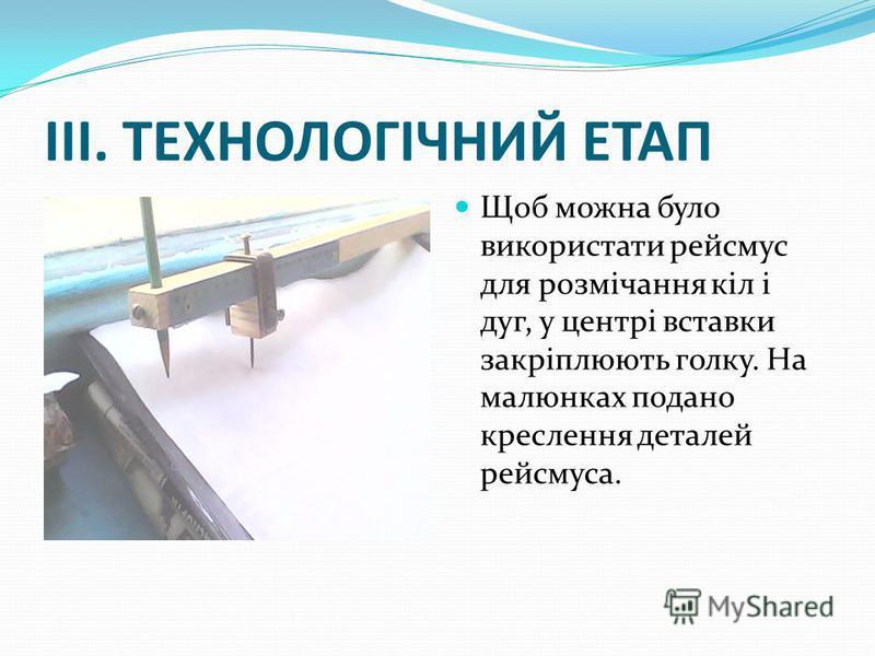 ІІІ. ТЕХНОЛОГІЧНИЙ ЕТАП Щоб можна було використати рейсмус для розмічання кіл і дуг, у центрі вставки закріплюють голку. На малюнках подано креслення деталей рейсмуса.