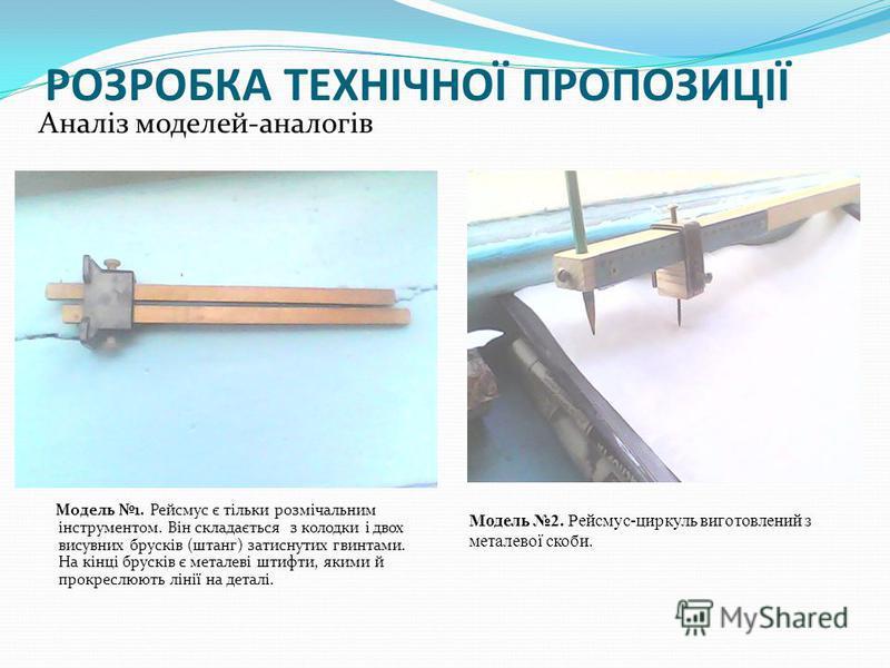 РОЗРОБКА ТЕХНІЧНОЇ ПРОПОЗИЦІЇ Аналіз моделей-аналогів Модель 1. Рейсмус є тільки розмічальним інструментом. Він складається з колодки і двох висувних брусків (штанг) затиснутих гвинтами. На кінці брусків є металеві штифти, якими й прокреслюють лінії