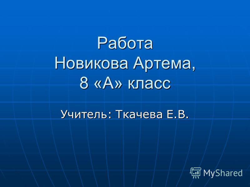 Работа Новикова Артема, 8 «А» класс Учитель: Ткачева Е.В.