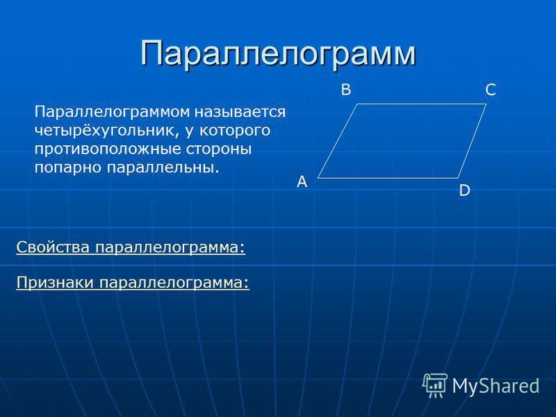 Параллелограммом называется четырёхугольник, у которого противоположные стороны попарно параллельны. A Параллелограмм BC D Свойства параллелограмма: Признаки параллелограмма: