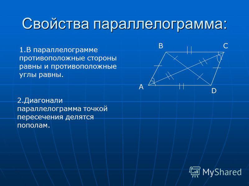 Свойства параллелограмма: 1. В параллелограмме противоположные стороны равны и противоположные углы равны. A BC D 2. Диагонали параллелограмма точкой пересечения делятся пополам.