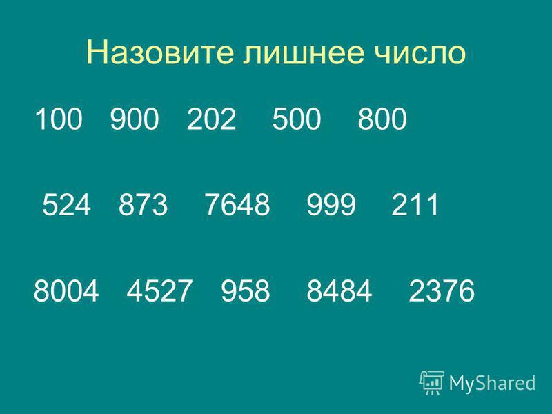 Назовите лишнее число 100 900 202 500 800 524 873 7648 999 211 8004 4527 958 8484 2376