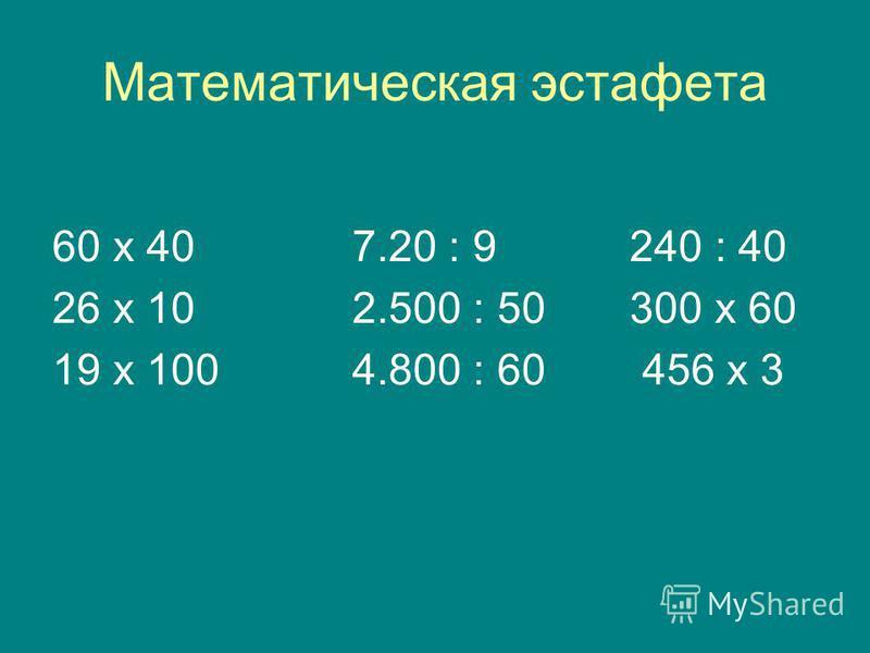 Математическая эстафета 60 х 40 7.20 : 9 240 : 40 26 х 10 2.500 : 50 300 х 60 19 х 100 4.800 : 60 456 х 3