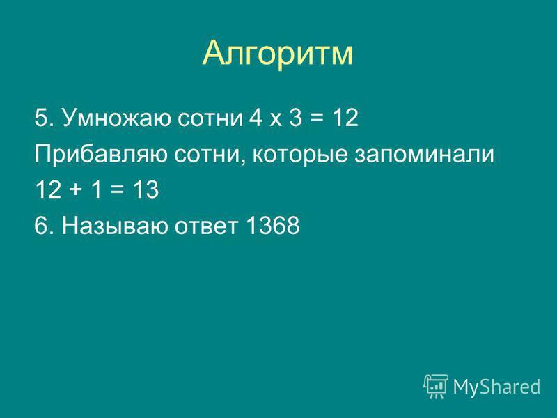 Алгоритм 5. Умножаю сотни 4 х 3 = 12 Прибавляю сотни, которые запоминали 12 + 1 = 13 6. Называю ответ 1368