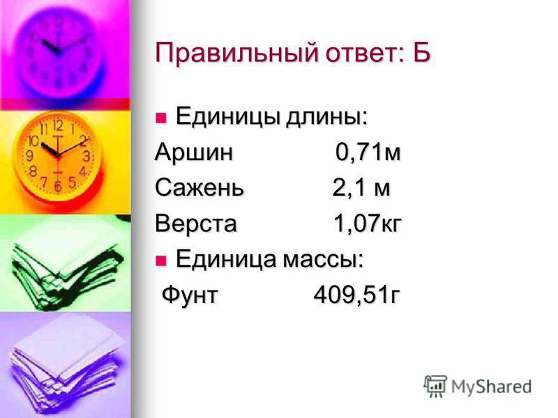 Правильный ответ: Б Единицы длины: Единицы длины: Аршин 0,71 м Сажень 2,1 м Верста 1,07 кг Единица массы: Единица массы: Фунт 409,51 г Фунт 409,51 г