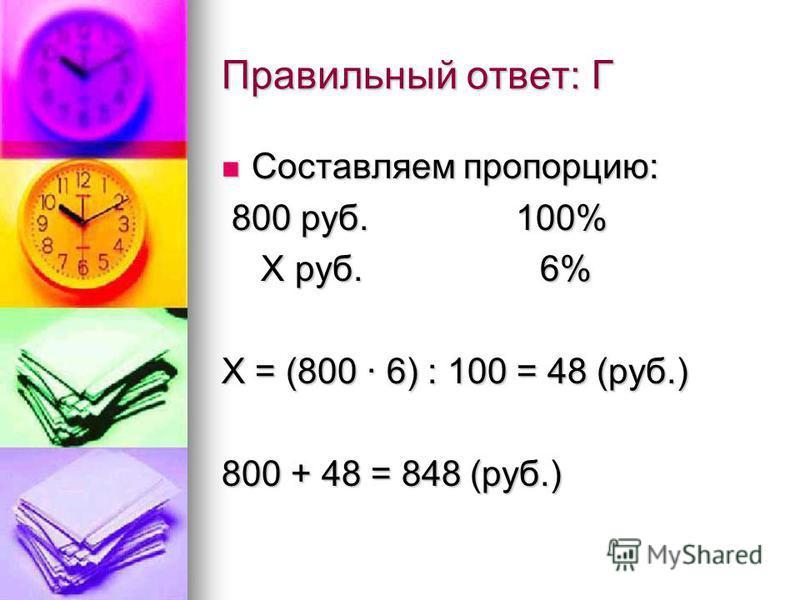 Правильный ответ: Г Составляем пропорцию: Составляем пропорцию: 800 руб. 100% 800 руб. 100% Х руб. 6% Х руб. 6% Х = (800 · 6) : 100 = 48 (руб.) 800 + 48 = 848 (руб.)