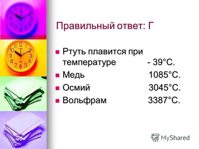 Правильный ответ: Г Ртуть плавится при температуре - 39°С. Ртуть плавится при температуре - 39°С. Медь 1085°С. Медь 1085°С. Осмий 3045°С. Осмий 3045°С. Вольфрам 3387°С. Вольфрам 3387°С.