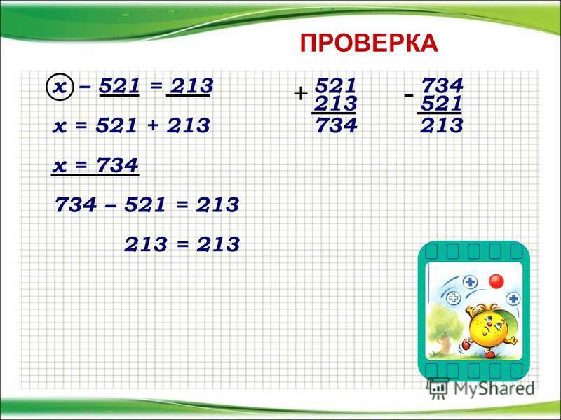 х – 521 = 213 х = 521 + 213 х = 734 734 – 521 = 213 213 = 213 521 213 734 521 213 ПРОВЕРКА
