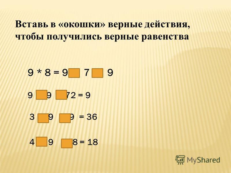 Вставь в «окошки» верные действия, чтобы получились верные равенства 9 * 8 = 9 7 9 9 9 72 = 9 3 9 9 = 36 4 9 18 = 18