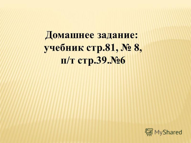 Домашнее задание: учебник стр.81, 8, п/т стр.39.6