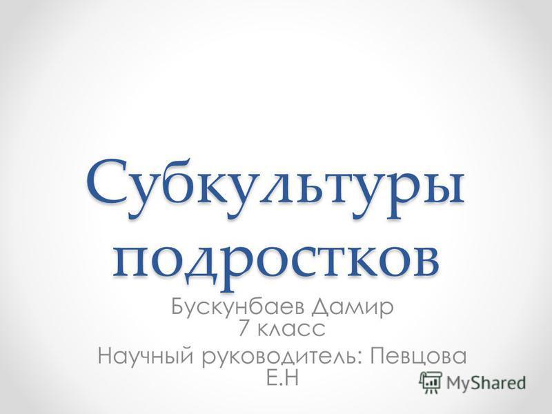 Субкультуры подростков Бускунбаев Дамир 7 класс Научный руководитель: Певцова Е.Н