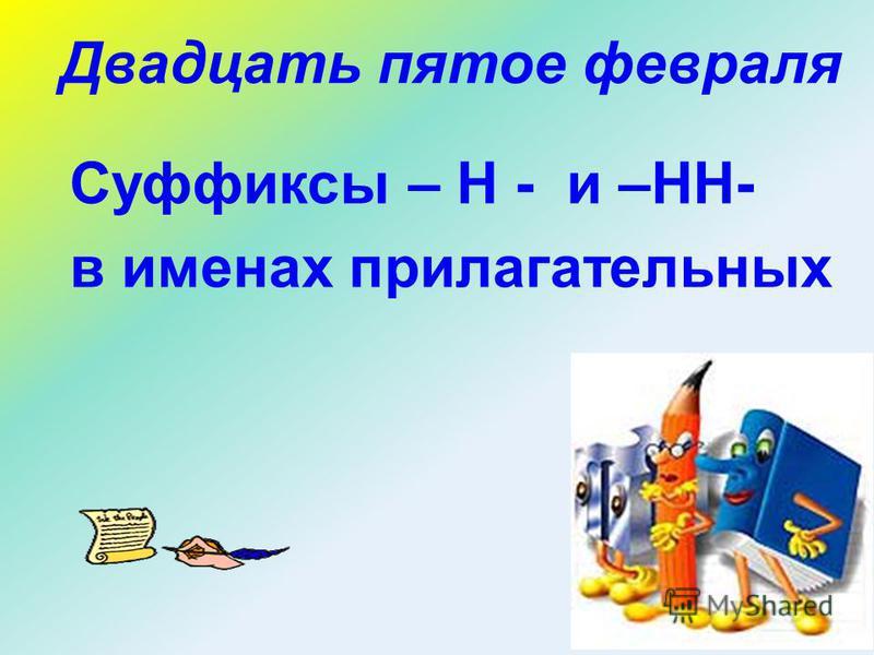 Двадцать пятое февраля Суффиксы – Н - и –НН- в именах прилагательных