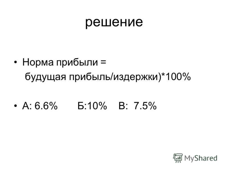 решение Норма прибыли = будущая прибыль/издержки)*100% А: 6.6% Б:10% В: 7.5%