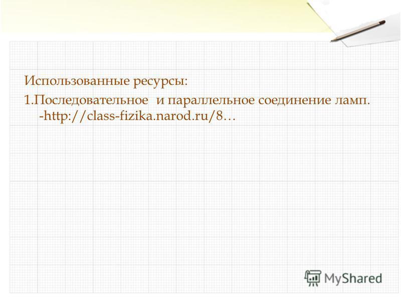 Использованные ресурсы: 1. Последовательное и параллельное соединение ламп. -http://class-fizika.narod.ru/8…