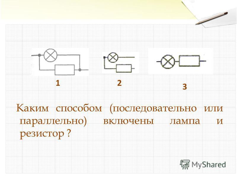 Каким способом (последовательно или параллельно) включены лампа и резистор ? 12 3