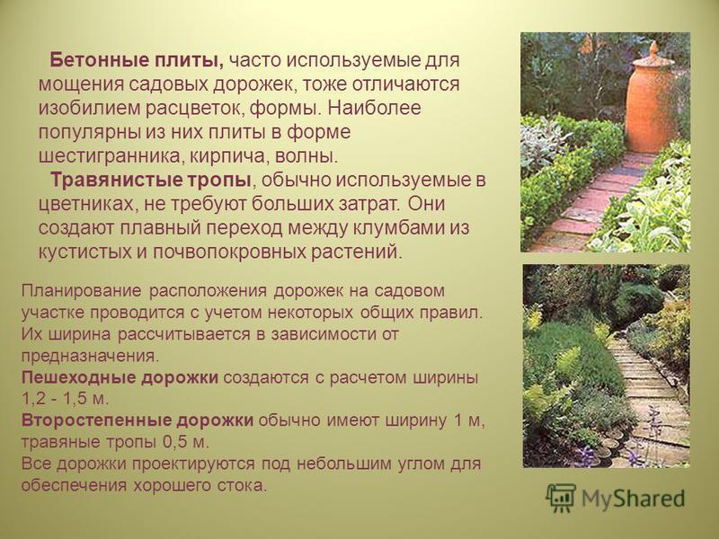 Бетонные плиты, часто используемые для мощения садовых дорожек, тоже отличаются изобилием расцветок, формы. Наиболее популярны из них плиты в форме шестигранника, кирпича, волны. Травянистые тропы, обычно используемые в цветниках, не требуют больших