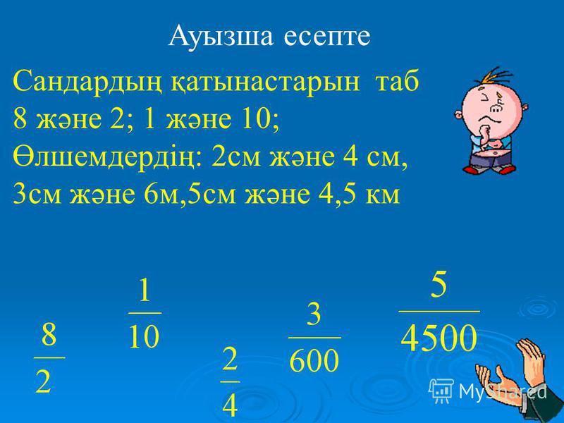 Ауызша есепте Сандардың қатынастарын таб 8 және 2; 1 және 10; Өлшемдердің: 2см және 4 см, 3см және 6м,5см және 4,5 км