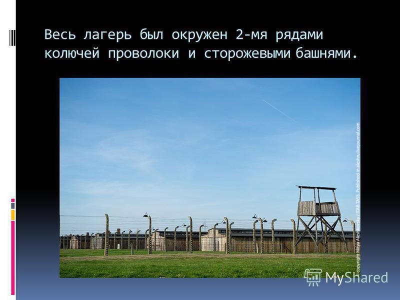 Весь лагерь был окружен 2-мя рядами колючей проволоки и сторожевыми башнями.