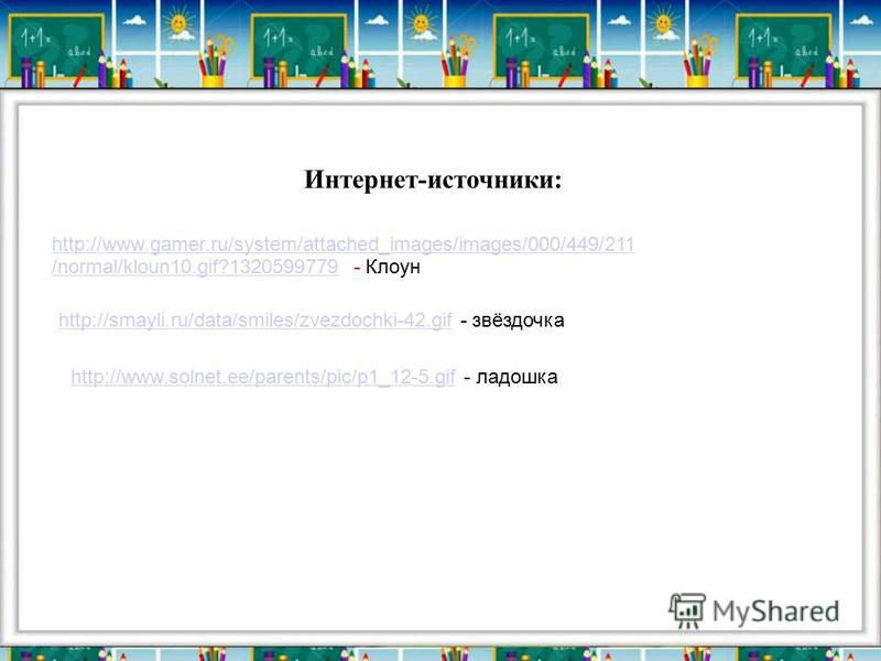 Интернет-источники: http://www.gamer.ru/system/attached_images/images/000/449/211 /normal/kloun10.gif?1320599779http://www.gamer.ru/system/attached_images/images/000/449/211 /normal/kloun10.gif?1320599779 - Клоун http://smayli.ru/data/smiles/zvezdoch