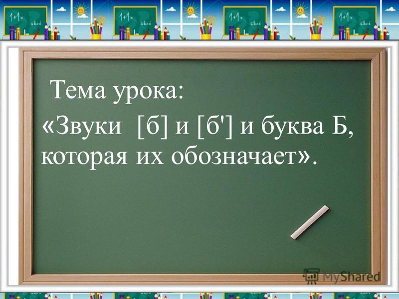 « Звуки [б] и [б'] и буква Б, которая их обозначает ». Тема урока: