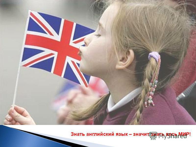 Знать английский язык – значит знать весь МИР!