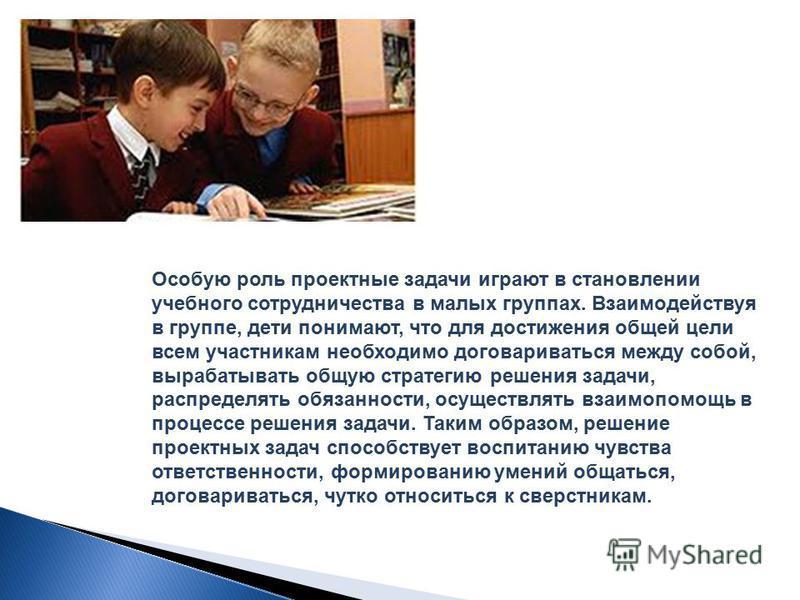 Особую роль проектные задачи играют в становлении учебного сотрудничества в малых группах. Взаимодействуя в группе, дети понимают, что для достижения общей цели всем участникам необходимо договариваться между собой, вырабатывать общую стратегию решен