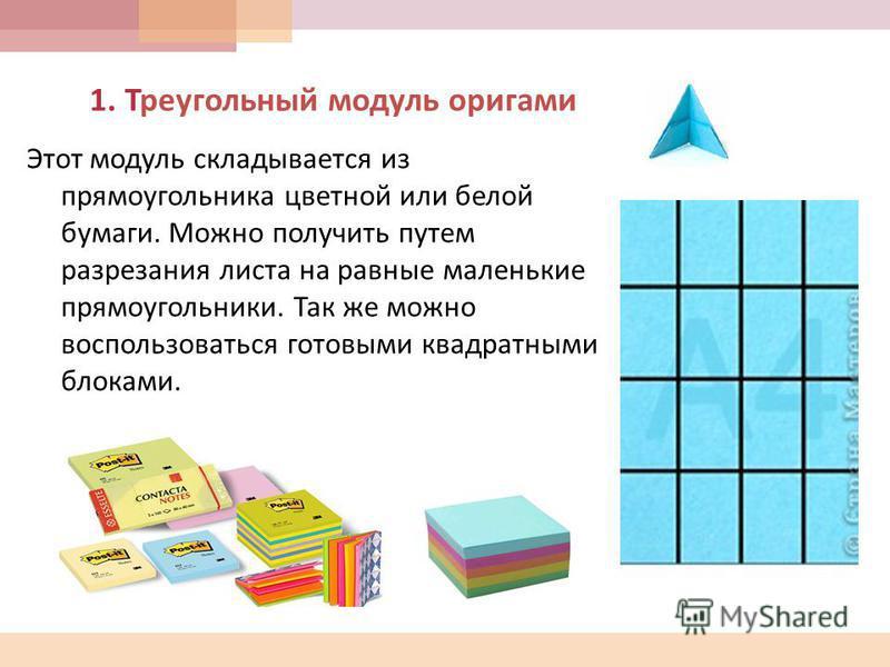 1. Треугольный модуль оригами Этот модуль складывается из прямоугольника цветной или белой бумаги. Можно получить путем разрезания листа на равные маленькие прямоугольники. Так же можно воспользоваться готовыми квадратными блоками.