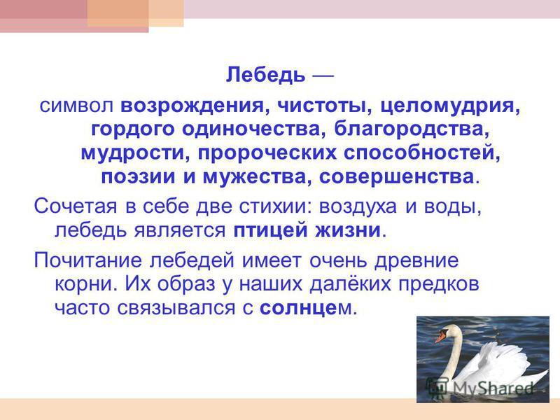 Лебедь символ возрождения, чистоты, целомудрия, гордого одиночества, благородства, мудрости, пророческих способностей, поэзии и мужества, совершенства. Сочетая в себе две стихии: воздуха и воды, лебедь является птицей жизни. Почитание лебедей имеет о