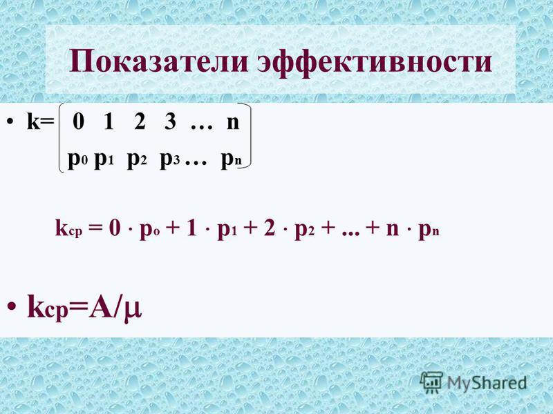 k= 0 1 2 3 … n p 0 p 1 p 2 p 3 … p n k ср = 0 p о + 1 p 1 + 2 p 2 +... + n p n k ср =A/ Показатели эффективности