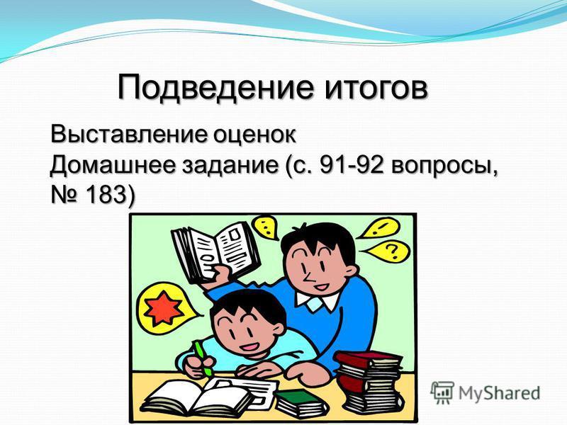 Выставление оценок Домашнее задание (с. 91-92 вопросы, 183) 183) Подведение итогов