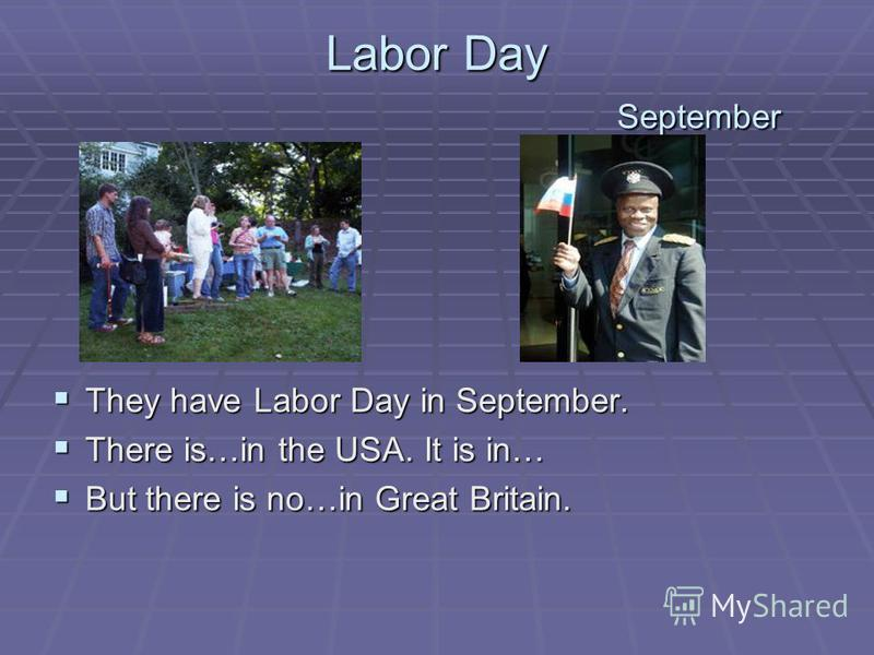 Labor Day September They have Labor Day in September. They have Labor Day in September. There is…in the USA. It is in… There is…in the USA. It is in… But there is no…in Great Britain. But there is no…in Great Britain.