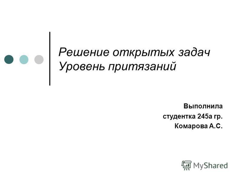 Решение открытых задач Уровень притязаний Выполнила студентка 245 а гр. Комарова А.С.