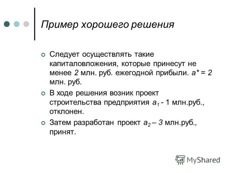 Пример хорошего решения Следует осуществлять такие капиталовложения, которые принесут не менее 2 млн. руб. ежегодной прибыли. а* = 2 млн. руб. В ходе решения возник проект строительства предприятия а 1 - 1 млн.руб., отклонен. Затем разработан проект