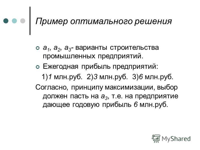 Пример оптимального решения a 1, a 2, a 3 - варианты строительства промышленных предприятий. Ежегодная прибыль предприятий: 1)1 млн.руб. 2)3 млн.руб. 3)6 млн.руб. Согласно, принципу максимизации, выбор должен пасть на a 3, т.е. на предприятие дающее