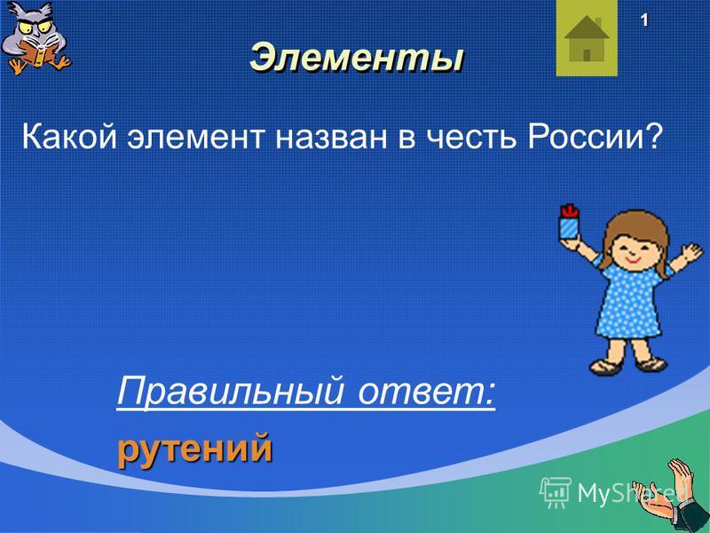 Элементы Какой элемент назван в честь России? Правильный ответ:рутений 1