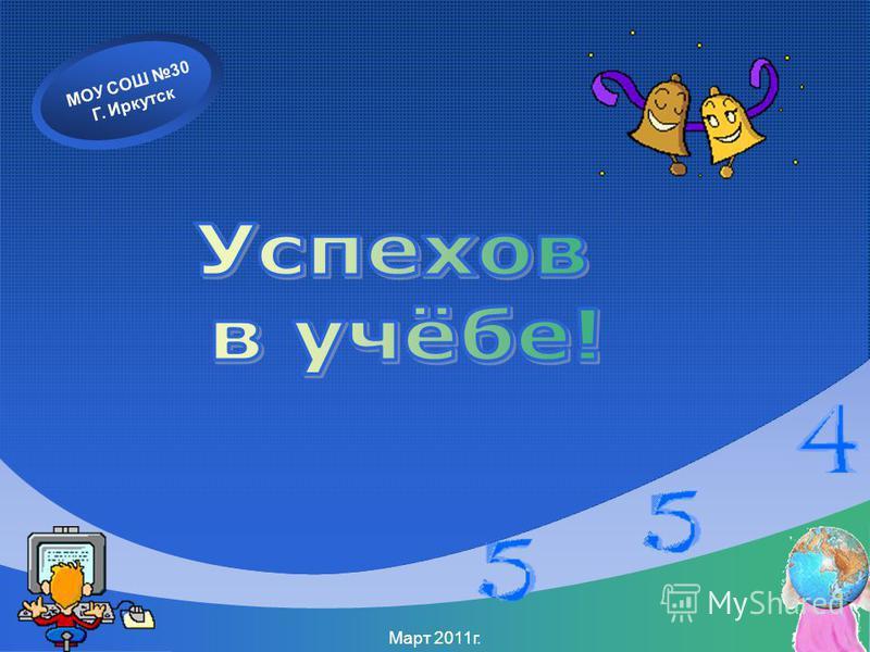 МОУ СОШ 30 Г. Иркутск Март 2011 г.