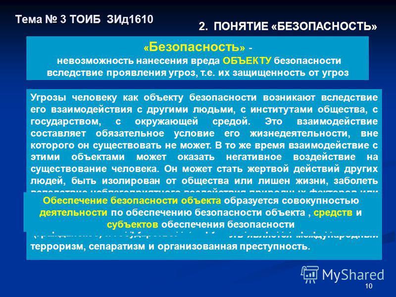 10 Тема 3 ТОИБ ЗИд 1610 Объект безопасности - то, что защищается от угроз 2. ПОНЯТИЕ «БЕЗОПАСНОСТЬ» « Безопасность » - невозможность нанесения вреда ОБЪЕКТУ безопасности вследствие проявления угроз, т.е. их защищенность от угроз Угрозы объекту безопа