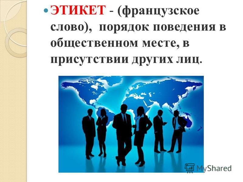 ЭТИКЕТ - (французское слово), порядок поведения в общественном месте, в присутствии других лиц.