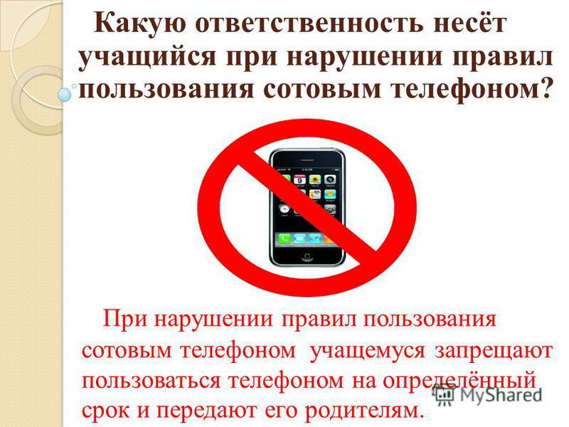 Какую ответственность несёт учащийся при нарушении правил пользования сотовым телефоном? При нарушении правил пользования сотовым телефоном учащемуся запрещают пользоваться телефоном на определённый срок и передают его родителям.