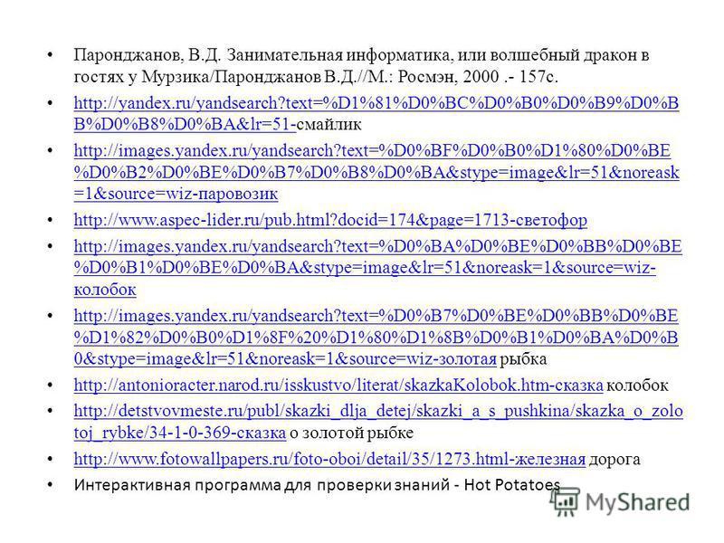 Паронджанов, В.Д. Занимательная информатика, или волшебный дракон в гостях у Мурзика/Паронджанов В.Д.//М.: Росмэн, 2000.- 157 с. http://yandex.ru/yandsearch?text=%D1%81%D0%BC%D0%B0%D0%B9%D0%B B%D0%B8%D0%BA&lr=51-смайлик http://yandex.ru/yandsearch?te