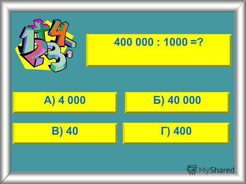 400 000 : 1000 =? А) 4 000Б) 40 000 В) 40Г) 400