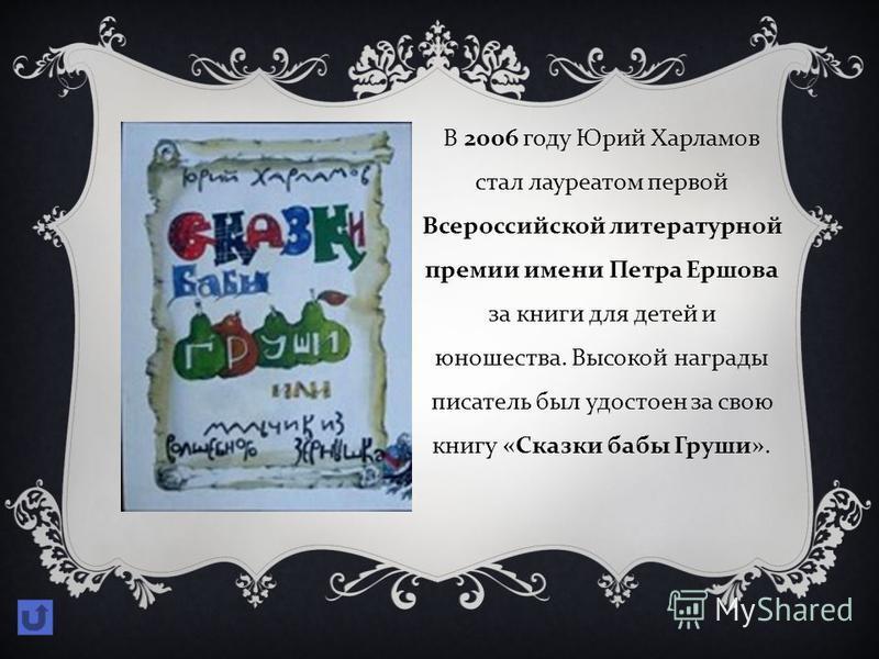 В 2006 году Юрий Харламов стал лауреатом первой Всероссийской литературной премии имени Петра Ершова за книги для детей и юношества. Высокой награды писатель был удостоен за свою книгу « Сказки бабы Груши ».