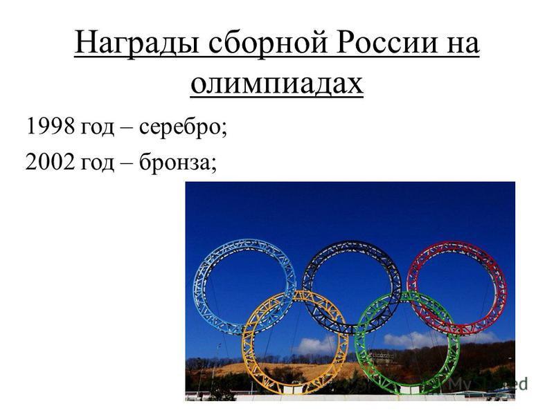 Награды сборной России на олимпиадах 1998 год – серебро; 2002 год – бронза;