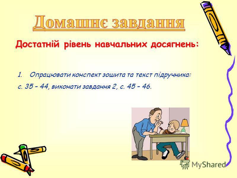 Достатній рівень навчальних досягнень: 1.Опрацювати конспект зошита та текст підручника: с. 35 – 44, виконати завдання 2, с. 45 – 46.