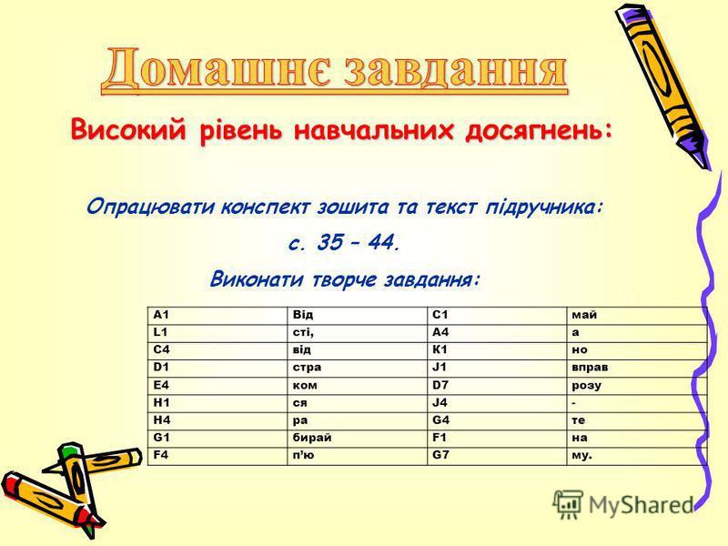 А1ВідС1май L1сті,А4а С4відК1но D1D1страJ1вправ Е4комD7розу Н1сяJ4J4- Н4раG4те G1G1бирайF1на F4F4пюG7му. Високий рівень навчальних досягнень: Опрацювати конспект зошита та текст підручника: с. 35 – 44. Виконати творче завдання: