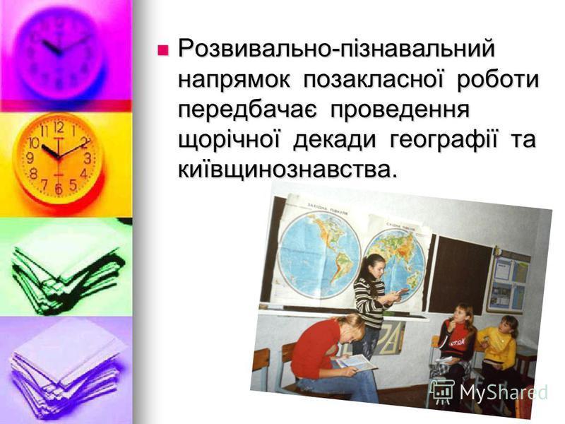Розвивально-пізнавальний напрямок позакласної роботи передбачає проведення щорічної декади географії та київщинознавства. Розвивально-пізнавальний напрямок позакласної роботи передбачає проведення щорічної декади географії та київщинознавства.