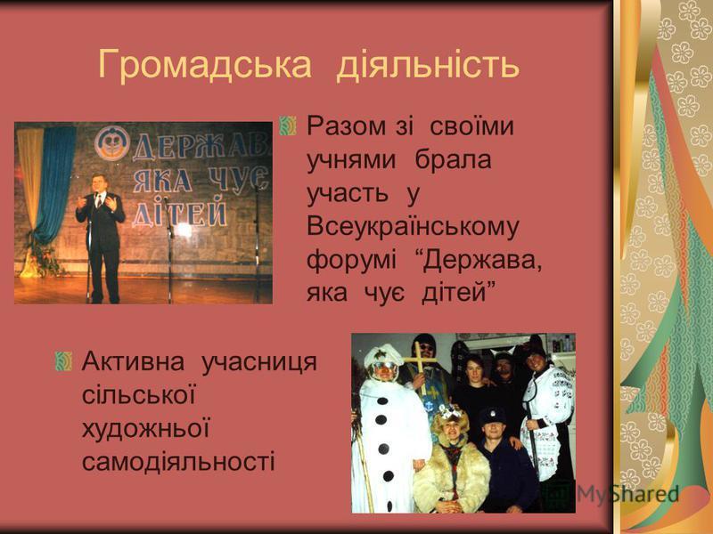 Громадська діяльність Разом зі своїми учнями брала участь у Всеукраїнському форумі Держава, яка чує дітей Активна учасниця сільської художньої самодіяльності
