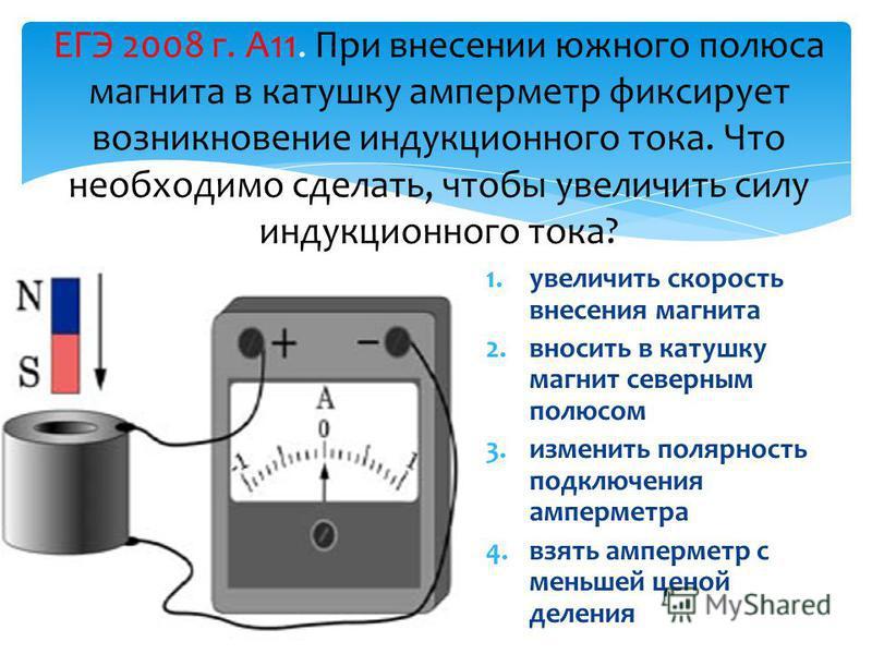 ЕГЭ 2008 г. А11. При внесении южного полюса магнита в катушку амперметр фиксирует возникновение индукционного тока. Что необходимо сделать, чтобы увеличить силу индукционного тока? 1. увеличить скорость внесения магнита 2. вносить в катушку магнит се