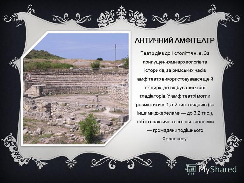 АНТИЧНИЙ АМФІТЕАТР Театр діяв до I століття н. е. За припущеннями археологів та істориків, за римських часів амфітеатр використовувався ще й як цирк, де відбувалися бої гладіаторів. У амфітеатрі могли розміститися 1,5-2 тис. глядачів (за іншими джере