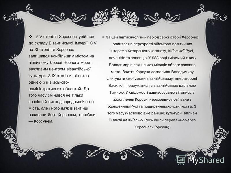 За цей півтисячолітній період своєї історії Херсонес опинявся в перехресті військово-політичних інтересів Хазарського каганату, Київської Русі, печенігів та половців. У 988 році київський князь Володимир після кількох місяців облоги захопив місто. Вз